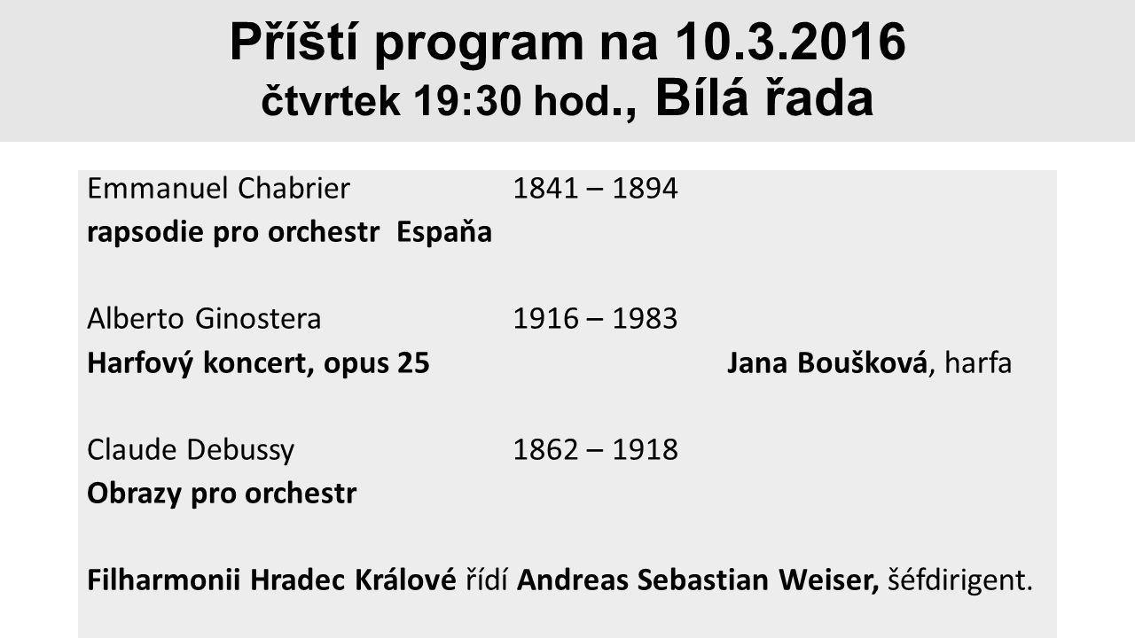 Příští program na 10.3.2016 čtvrtek 19:30 hod., Bílá řada Emmanuel Chabrier1841 – 1894 rapsodie pro orchestr Espaňa Alberto Ginostera1916 – 1983 Harfo