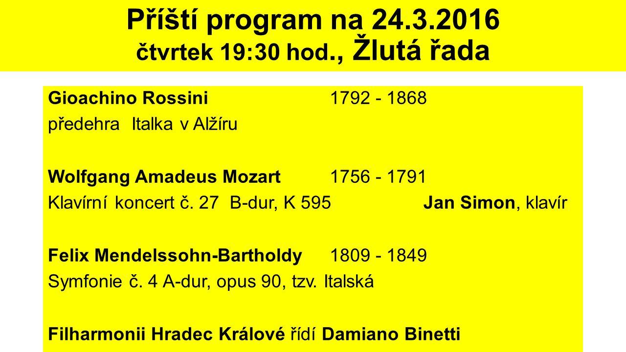 Příští program na 24.3.2016 čtvrtek 19:30 hod., Žlutá řada Gioachino Rossini1792 - 1868 předehra Italka v Alžíru Wolfgang Amadeus Mozart1756 - 1791 Kl