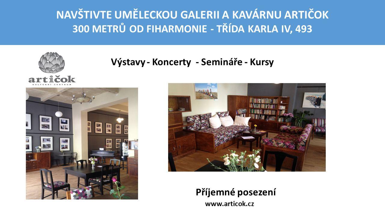 Výstavy - Koncerty - Semináře - Kursy Příjemné posezení www.articok.cz NAVŠTIVTE UMĚLECKOU GALERII A KAVÁRNU ARTIČOK 300 METRŮ OD FIHARMONIE - TŘÍDA K