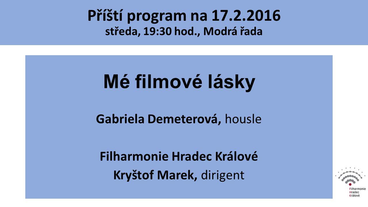 Mé filmové lásky Gabriela Demeterová, housle Filharmonie Hradec Králové Kryštof Marek, dirigent Příští program na 17.2.2016 středa, 19:30 hod., Modrá
