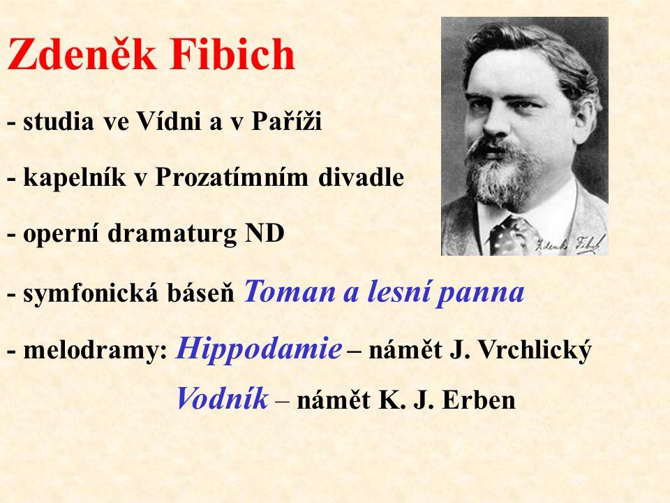 Zdeněk Fibich - studia ve Vídni a v Paříži - kapelník v Prozatímním divadle - operní dramaturg ND - symfonická báseň Toman a lesní panna - melodramy: