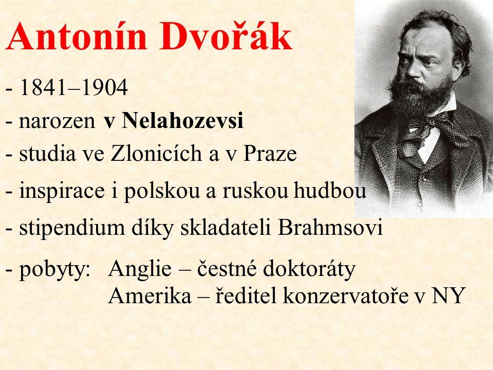 Antonín Dvořák - narozen - pobyty: v Nelahozevsi Anglie – čestné doktoráty Amerika – ředitel konzervatoře v NY - 1841–1904 - stipendium díky skladatel
