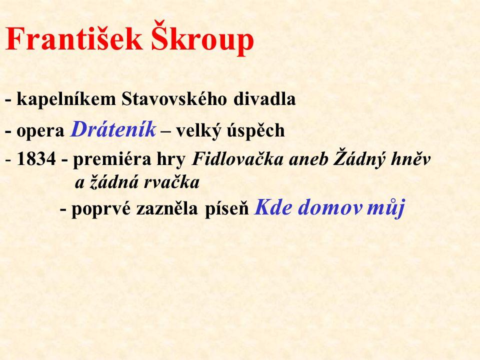 František Škroup - kapelníkem Stavovského divadla - opera Dráteník – velký úspěch - 1834 - premiéra hry Fidlovačka aneb Žádný hněv a žádná rvačka - po