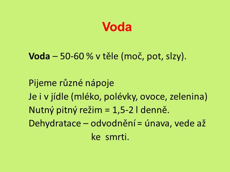Voda Voda – 50-60 % v těle (moč, pot, slzy). Pijeme různé nápoje Je i v jídle (mléko, polévky, ovoce, zelenina) Nutný pitný režim = 1,5-2 l denně. Deh