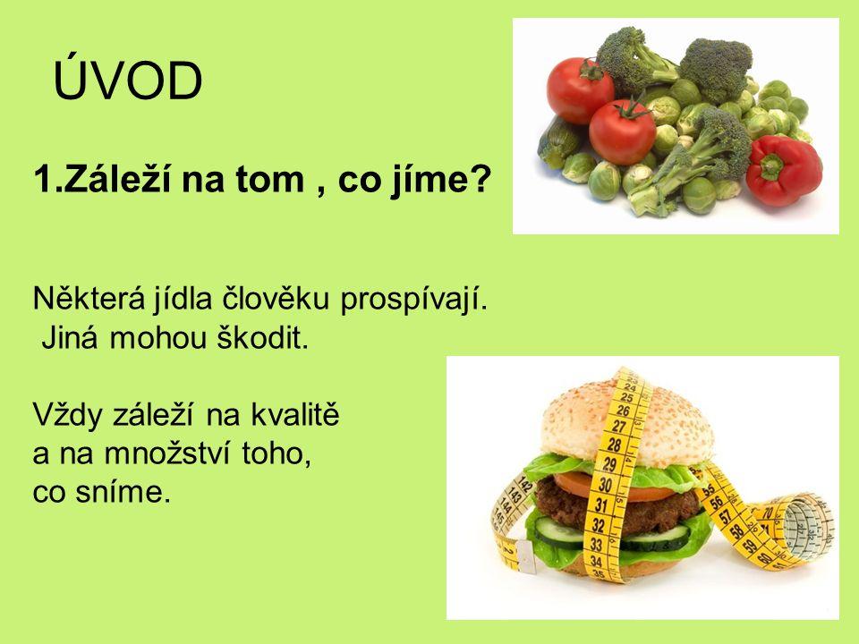 ÚVOD 1.Záleží na tom, co jíme? Některá jídla člověku prospívají. Jiná mohou škodit. Vždy záleží na kvalitě a na množství toho, co sníme.