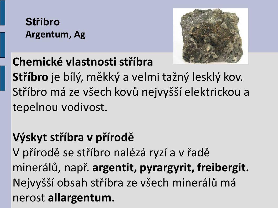 Stříbro Argentum, Ag Chemické vlastnosti stříbra Stříbro je bílý, měkký a velmi tažný lesklý kov. Stříbro má ze všech kovů nejvyšší elektrickou a tepe