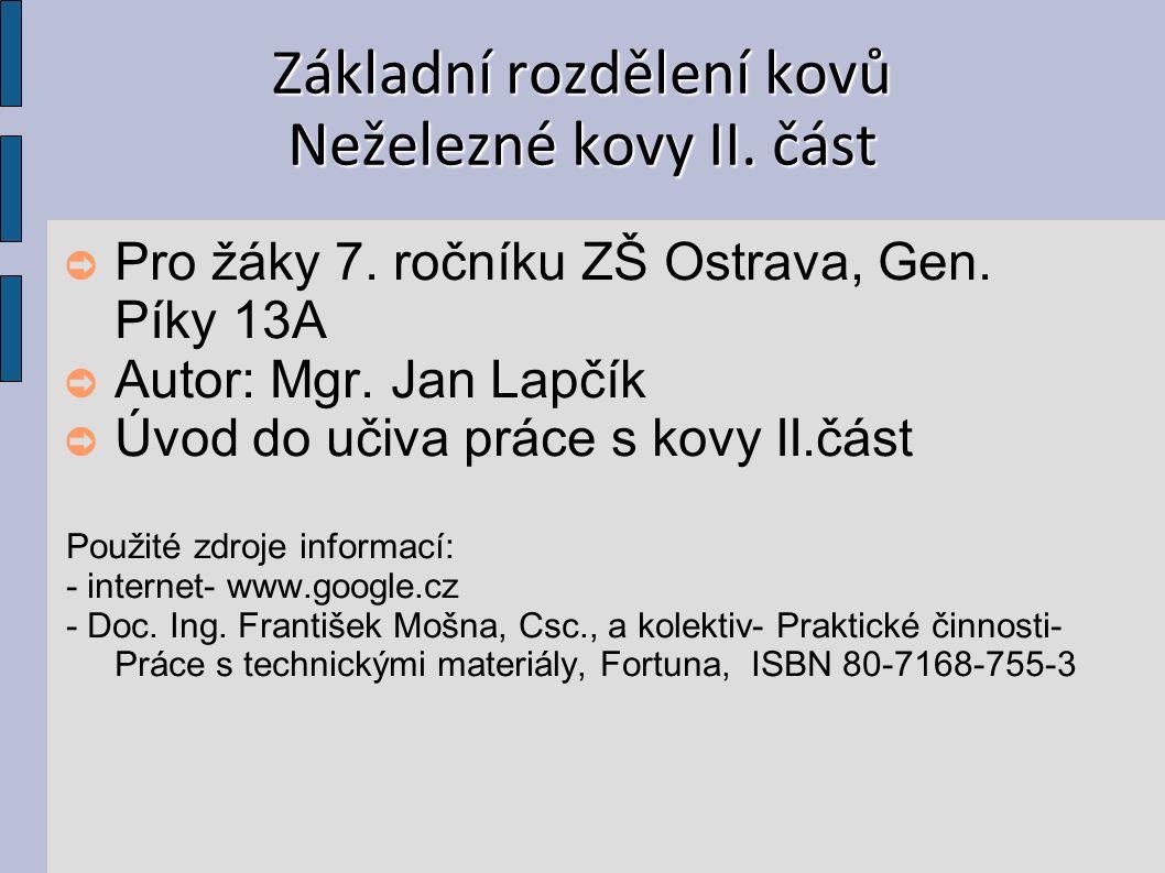 Základní rozdělení kovů Neželezné kovy II. část ➲ Pro žáky 7. ročníku ZŠ Ostrava, Gen. Píky 13A ➲ Autor: Mgr. Jan Lapčík ➲ Úvod do učiva práce s kovy