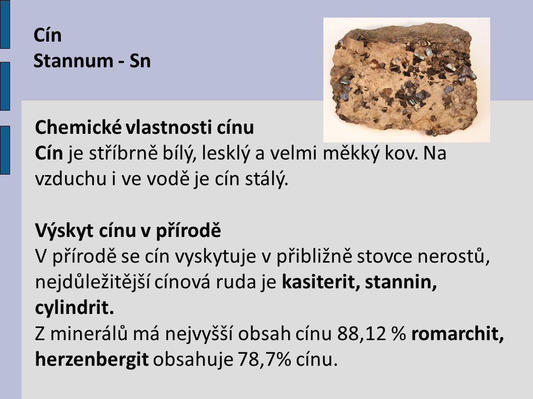 Cín Stannum - Sn Chemické vlastnosti cínu Cín je stříbrně bílý, lesklý a velmi měkký kov. Na vzduchu i ve vodě je cín stálý. Výskyt cínu v přírodě V p