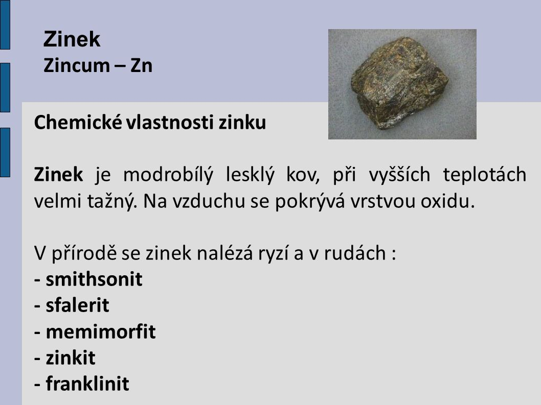 Zinek Zincum – Zn Chemické vlastnosti zinku Zinek je modrobílý lesklý kov, při vyšších teplotách velmi tažný. Na vzduchu se pokrývá vrstvou oxidu. V p