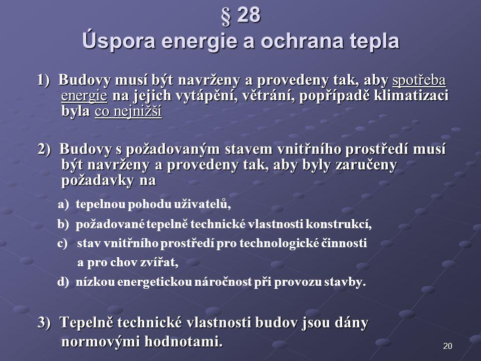 20 § 28 Úspora energie a ochrana tepla 1) Budovy musí být navrženy a provedeny tak, aby spotřeba energie na jejich vytápění, větrání, popřípadě klimatizaci byla co nejnižší 1) Budovy musí být navrženy a provedeny tak, aby spotřeba energie na jejich vytápění, větrání, popřípadě klimatizaci byla co nejnižší 2) Budovy s požadovaným stavem vnitřního prostředí musí být navrženy a provedeny tak, aby byly zaručeny požadavky na 2) Budovy s požadovaným stavem vnitřního prostředí musí být navrženy a provedeny tak, aby byly zaručeny požadavky na a) tepelnou pohodu uživatelů, b) požadované tepelně technické vlastnosti konstrukcí, c) stav vnitřního prostředí pro technologické činnosti a pro chov zvířat, d) nízkou energetickou náročnost při provozu stavby.