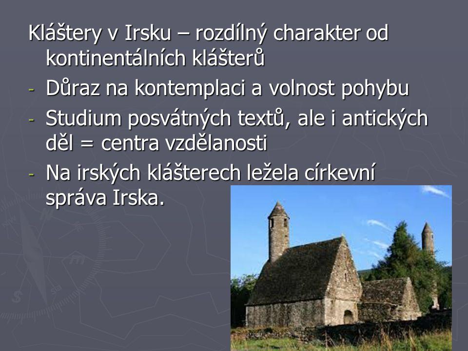 Kláštery v Irsku – rozdílný charakter od kontinentálních klášterů - Důraz na kontemplaci a volnost pohybu - Studium posvátných textů, ale i antických děl = centra vzdělanosti - Na irských klášterech ležela církevní správa Irska.