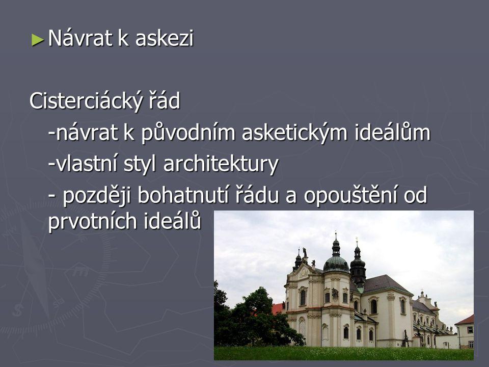 ► Návrat k askezi Cisterciácký řád -návrat k původním asketickým ideálům -vlastní styl architektury - později bohatnutí řádu a opouštění od prvotních ideálů