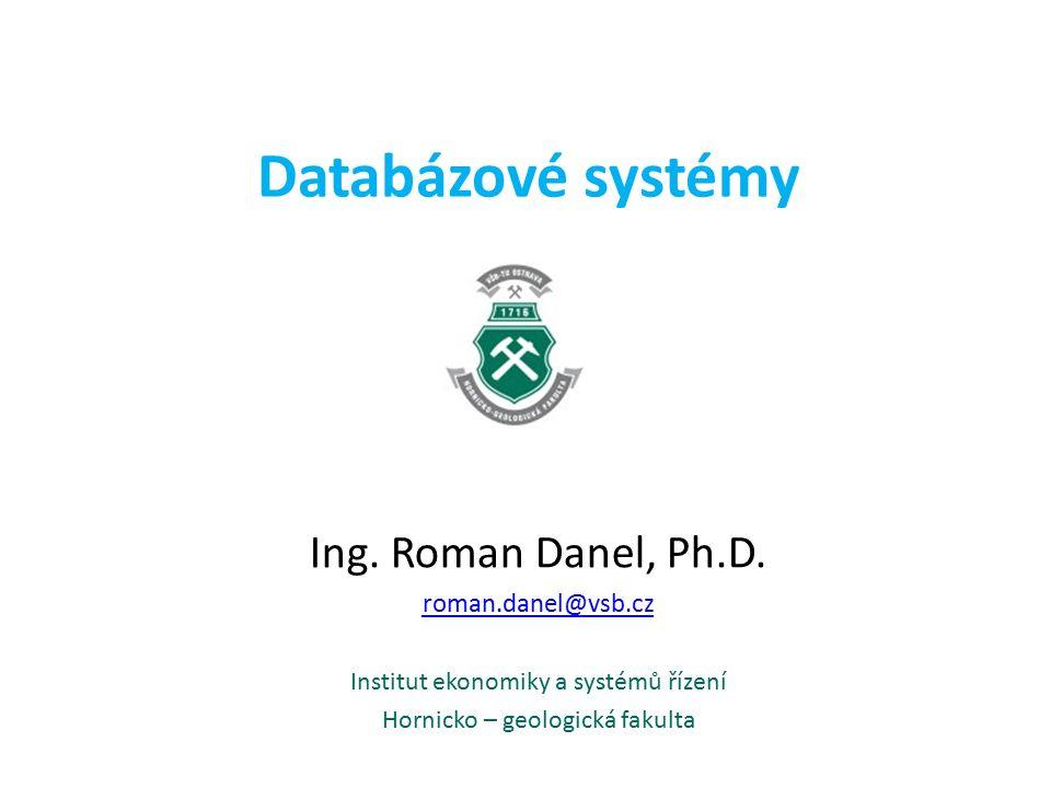 Databázové systémy Ing. Roman Danel, Ph.D. roman.danel@vsb.cz Institut ekonomiky a systémů řízení Hornicko – geologická fakulta