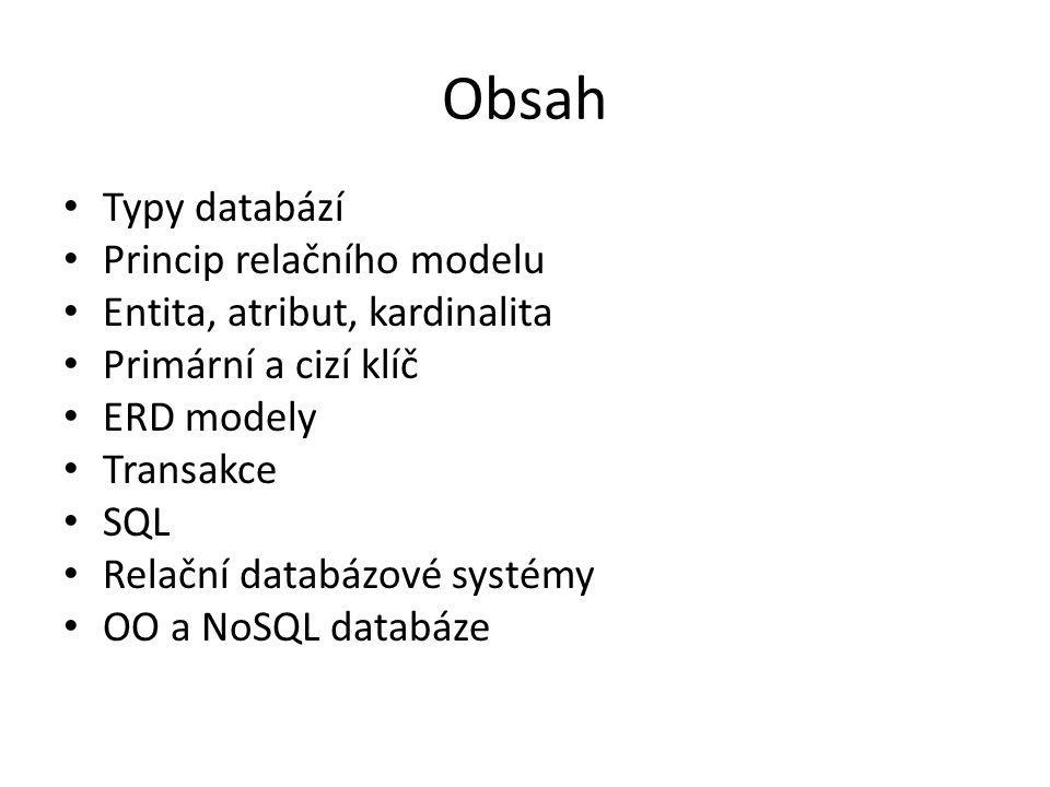 Obsah Typy databází Princip relačního modelu Entita, atribut, kardinalita Primární a cizí klíč ERD modely Transakce SQL Relační databázové systémy OO a NoSQL databáze
