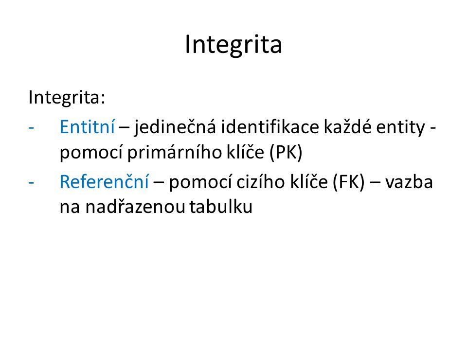 Integrita Integrita: -Entitní – jedinečná identifikace každé entity - pomocí primárního klíče (PK) -Referenční – pomocí cizího klíče (FK) – vazba na nadřazenou tabulku