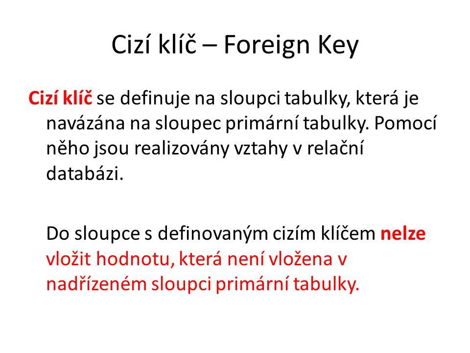 Cizí klíč – Foreign Key Cizí klíč se definuje na sloupci tabulky, která je navázána na sloupec primární tabulky. Pomocí něho jsou realizovány vztahy v
