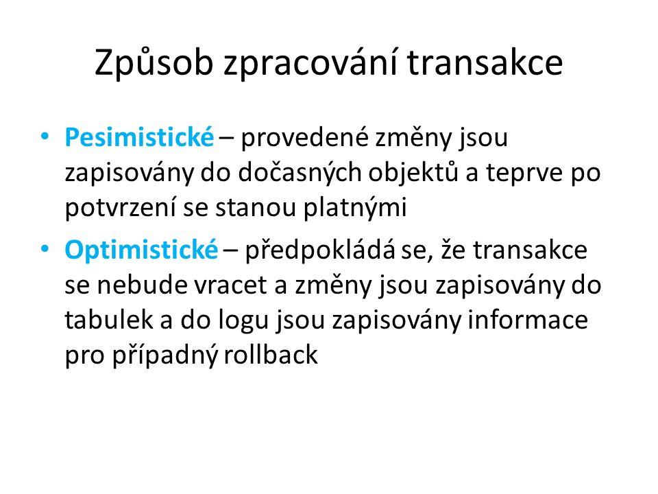 Způsob zpracování transakce Pesimistické – provedené změny jsou zapisovány do dočasných objektů a teprve po potvrzení se stanou platnými Optimistické – předpokládá se, že transakce se nebude vracet a změny jsou zapisovány do tabulek a do logu jsou zapisovány informace pro případný rollback