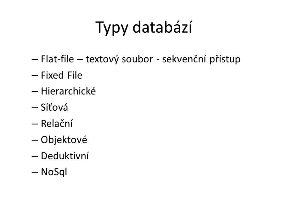 Typy databází – Flat-file – textový soubor - sekvenční přístup – Fixed File – Hierarchické – Síťová – Relační – Objektové – Deduktivní – NoSql