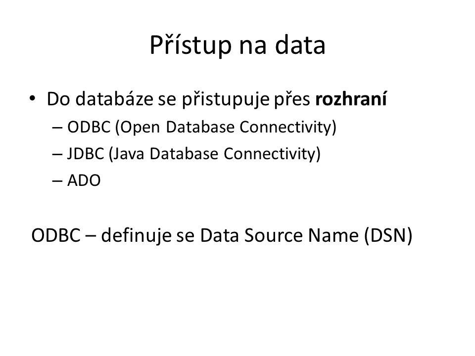 Přístup na data Do databáze se přistupuje přes rozhraní – ODBC (Open Database Connectivity) – JDBC (Java Database Connectivity) – ADO ODBC – definuje se Data Source Name (DSN)