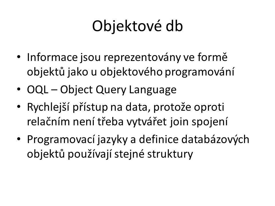 Objektové db Informace jsou reprezentovány ve formě objektů jako u objektového programování OQL – Object Query Language Rychlejší přístup na data, protože oproti relačním není třeba vytvářet join spojení Programovací jazyky a definice databázových objektů používají stejné struktury
