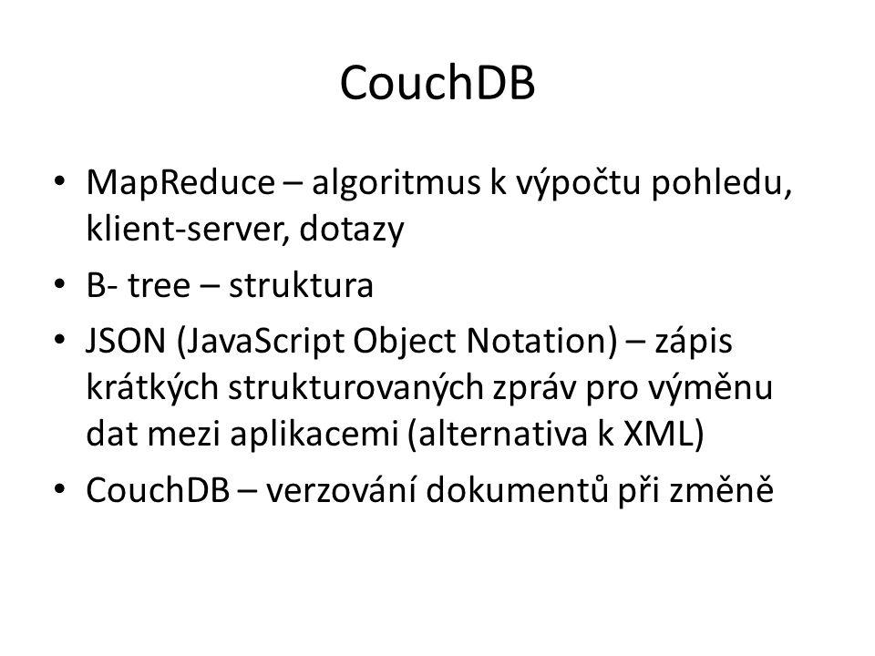 CouchDB MapReduce – algoritmus k výpočtu pohledu, klient-server, dotazy B- tree – struktura JSON (JavaScript Object Notation) – zápis krátkých strukturovaných zpráv pro výměnu dat mezi aplikacemi (alternativa k XML) CouchDB – verzování dokumentů při změně