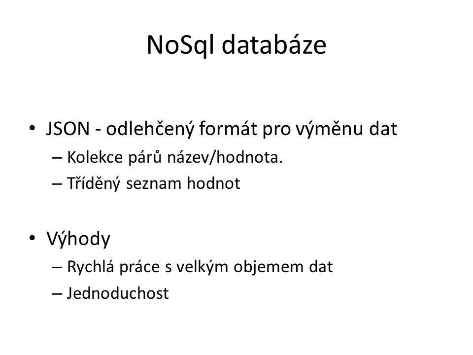 NoSql databáze JSON - odlehčený formát pro výměnu dat – Kolekce párů název/hodnota. – Tříděný seznam hodnot Výhody – Rychlá práce s velkým objemem dat