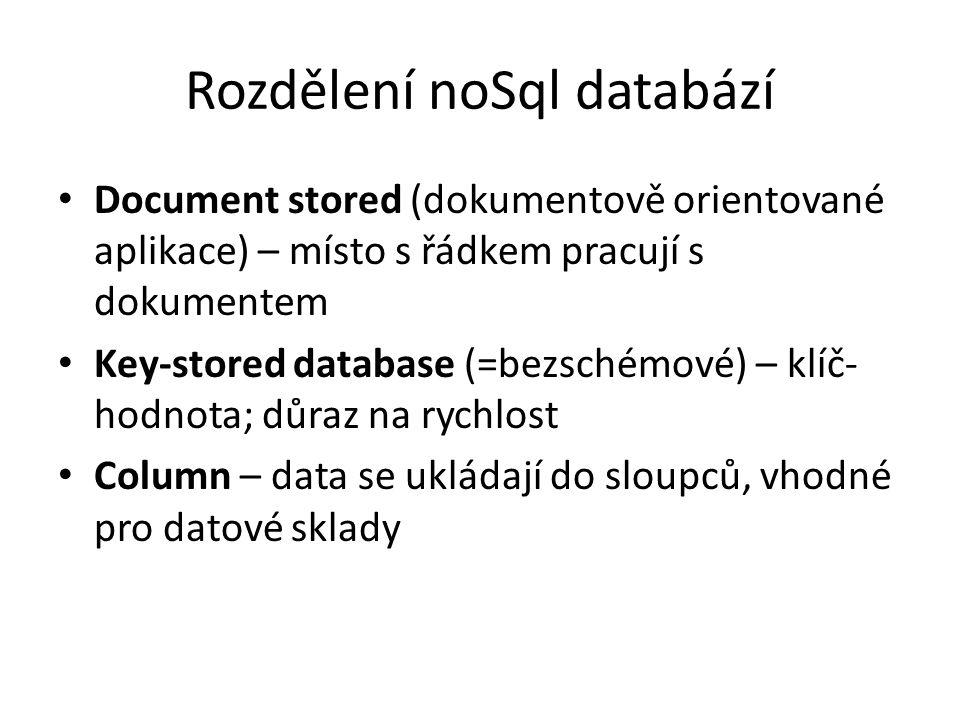 Rozdělení noSql databází Document stored (dokumentově orientované aplikace) – místo s řádkem pracují s dokumentem Key-stored database (=bezschémové) – klíč- hodnota; důraz na rychlost Column – data se ukládají do sloupců, vhodné pro datové sklady