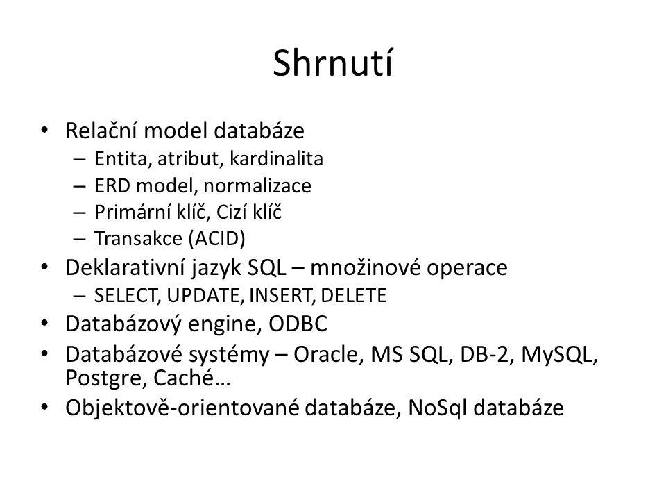 Shrnutí Relační model databáze – Entita, atribut, kardinalita – ERD model, normalizace – Primární klíč, Cizí klíč – Transakce (ACID) Deklarativní jazyk SQL – množinové operace – SELECT, UPDATE, INSERT, DELETE Databázový engine, ODBC Databázové systémy – Oracle, MS SQL, DB-2, MySQL, Postgre, Caché… Objektově-orientované databáze, NoSql databáze
