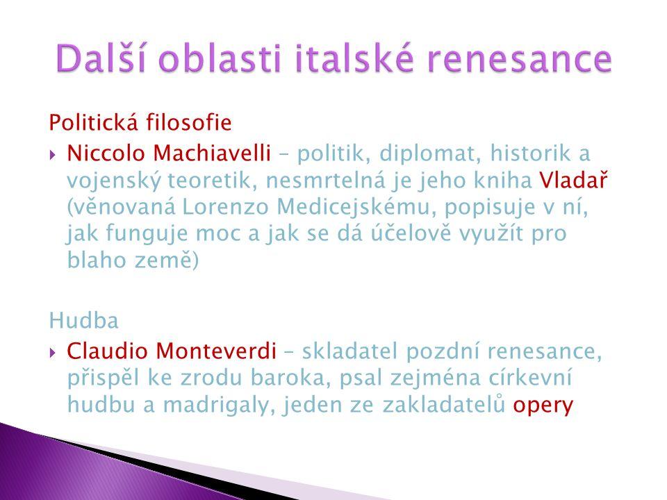 Politická filosofie  Niccolo Machiavelli – politik, diplomat, historik a vojenský teoretik, nesmrtelná je jeho kniha Vladař (věnovaná Lorenzo Medicejskému, popisuje v ní, jak funguje moc a jak se dá účelově využít pro blaho země) Hudba  Claudio Monteverdi – skladatel pozdní renesance, přispěl ke zrodu baroka, psal zejména církevní hudbu a madrigaly, jeden ze zakladatelů opery