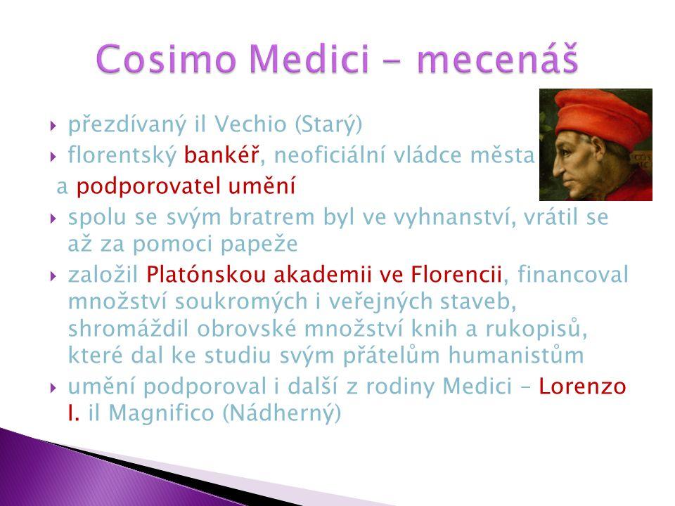  přezdívaný il Vechio (Starý)  florentský bankéř, neoficiální vládce města a podporovatel umění  spolu se svým bratrem byl ve vyhnanství, vrátil se až za pomoci papeže  založil Platónskou akademii ve Florencii, financoval množství soukromých i veřejných staveb, shromáždil obrovské množství knih a rukopisů, které dal ke studiu svým přátelům humanistům  umění podporoval i další z rodiny Medici – Lorenzo I.