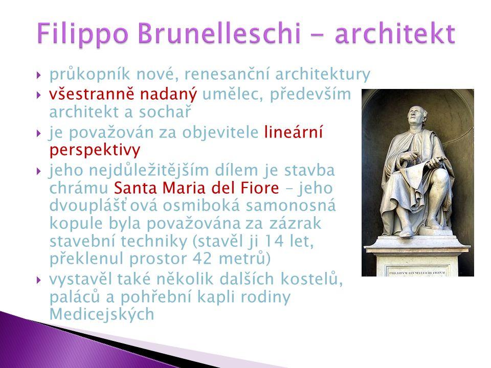  průkopník nové, renesanční architektury  všestranně nadaný umělec, především architekt a sochař  je považován za objevitele lineární perspektivy  jeho nejdůležitějším dílem je stavba chrámu Santa Maria del Fiore – jeho dvouplášťová osmiboká samonosná kopule byla považována za zázrak stavební techniky (stavěl ji 14 let, překlenul prostor 42 metrů)  vystavěl také několik dalších kostelů, paláců a pohřební kapli rodiny Medicejských