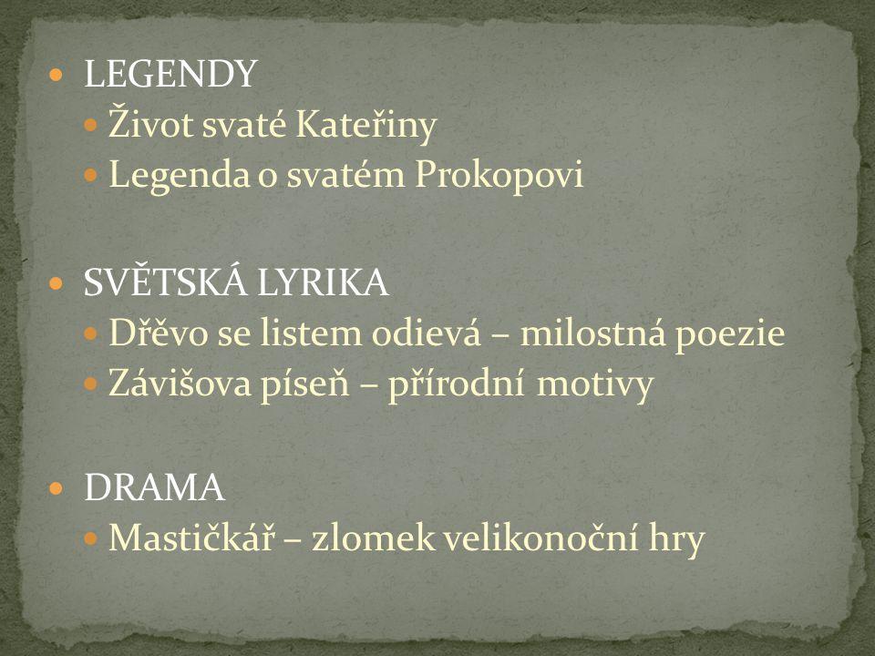 LEGENDY Život svaté Kateřiny Legenda o svatém Prokopovi SVĚTSKÁ LYRIKA Dřěvo se listem odievá – milostná poezie Závišova píseň – přírodní motivy DRAMA
