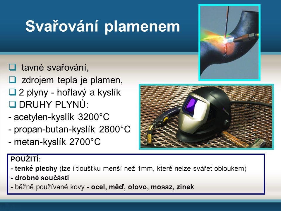Svařování plamenem  tavné svařování,  zdrojem tepla je plamen,  2 plyny - hořlavý a kyslík  DRUHY PLYNŮ: - acetylen-kyslík 3200°C - propan-butan-kyslík 2800°C - metan-kyslík 2700°C POUŽITÍ: - tenké plechy (lze i tloušťku menší než 1mm, které nelze svářet obloukem) - drobné součásti - běžně používané kovy - ocel, měď, olovo, mosaz, zinek