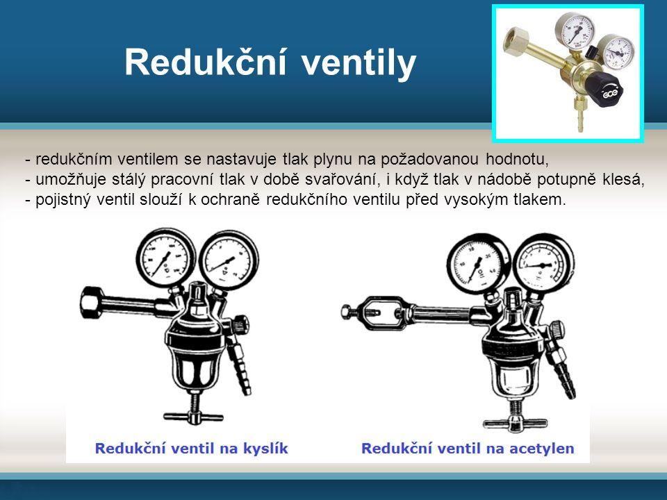 Redukční ventily - redukčním ventilem se nastavuje tlak plynu na požadovanou hodnotu, - umožňuje stálý pracovní tlak v době svařování, i když tlak v nádobě potupně klesá, - pojistný ventil slouží k ochraně redukčního ventilu před vysokým tlakem.
