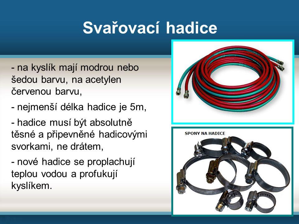Svařovací hadice - na kyslík mají modrou nebo šedou barvu, na acetylen červenou barvu, - nejmenší délka hadice je 5m, - hadice musí být absolutně těsné a připevněné hadicovými svorkami, ne drátem, - nové hadice se proplachují teplou vodou a profukují kyslíkem.