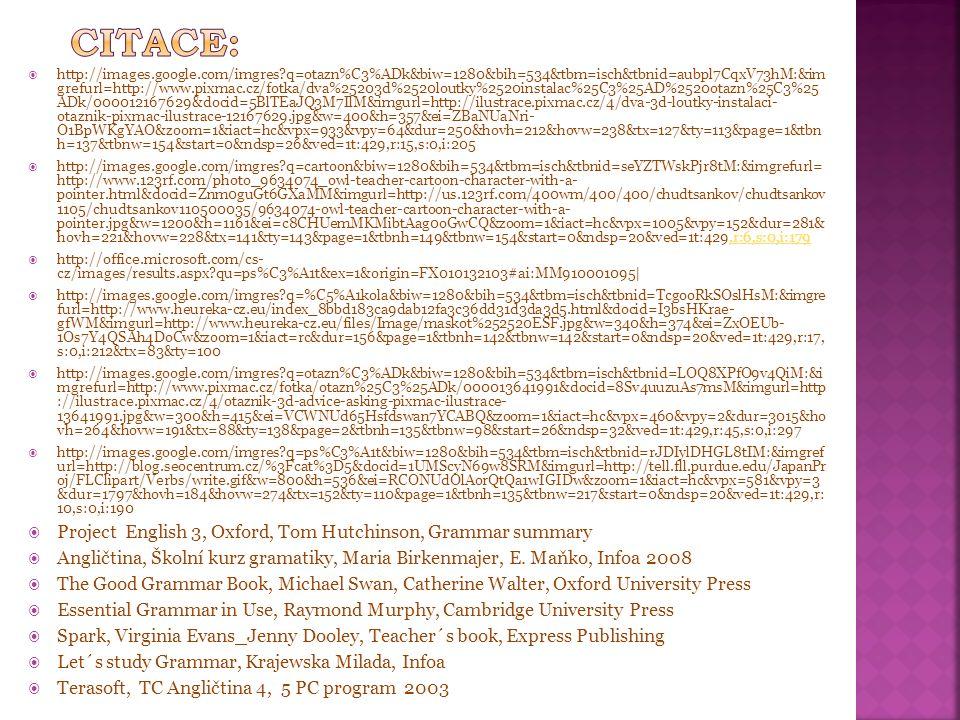  http://images.google.com/imgres q=otazn%C3%ADk&biw=1280&bih=534&tbm=isch&tbnid=aubpl7CqxV73hM:&im grefurl=http://www.pixmac.cz/fotka/dva%25203d%2520loutky%2520instalac%25C3%25AD%2520otazn%25C3%25 ADk/000012167629&docid=5BlTEaJQ3M7IlM&imgurl=http://ilustrace.pixmac.cz/4/dva-3d-loutky-instalaci- otaznik-pixmac-ilustrace-12167629.jpg&w=400&h=357&ei=ZBaNUaNri- O1BpWKgYAO&zoom=1&iact=hc&vpx=933&vpy=64&dur=250&hovh=212&hovw=238&tx=127&ty=113&page=1&tbn h=137&tbnw=154&start=0&ndsp=26&ved=1t:429,r:15,s:0,i:205  http://images.google.com/imgres q=cartoon&biw=1280&bih=534&tbm=isch&tbnid=seYZTWskPjr8tM:&imgrefurl= http://www.123rf.com/photo_9634074_owl-teacher-cartoon-character-with-a- pointer.html&docid=Znm0guGt6GXaMM&imgurl=http://us.123rf.com/400wm/400/400/chudtsankov/chudtsankov 1105/chudtsankov110500035/9634074-owl-teacher-cartoon-character-with-a- pointer.jpg&w=1200&h=1161&ei=c8CHUemMKMibtAag0oGwCQ&zoom=1&iact=hc&vpx=1005&vpy=152&dur=281& hovh=221&hovw=228&tx=141&ty=143&page=1&tbnh=149&tbnw=154&start=0&ndsp=20&ved=1t:429,r:6,s:0,i:179,r:6,s:0,i:179  http://office.microsoft.com/cs- cz/images/results.aspx qu=ps%C3%A1t&ex=1&origin=FX010132103#ai:MM910001095|  http://images.google.com/imgres q=%C5%A1kola&biw=1280&bih=534&tbm=isch&tbnid=TcgooRkSOslHsM:&imgre furl=http://www.heureka-cz.eu/index_8bbd183ca9dab12fa3c36dd31d3da3d5.html&docid=I3bsHKrae- gfWM&imgurl=http://www.heureka-cz.eu/files/Image/maskot%252520ESF.jpg&w=340&h=374&ei=ZxOEUb- 1Os7Y4QSAh4DoCw&zoom=1&iact=rc&dur=156&page=1&tbnh=142&tbnw=142&start=0&ndsp=20&ved=1t:429,r:17, s:0,i:212&tx=83&ty=100  http://images.google.com/imgres q=otazn%C3%ADk&biw=1280&bih=534&tbm=isch&tbnid=LOQ8XPfO9v4QiM:&i mgrefurl=http://www.pixmac.cz/fotka/otazn%25C3%25ADk/000013641991&docid=8Sv4uuzuAs7msM&imgurl=http ://ilustrace.pixmac.cz/4/otaznik-3d-advice-asking-pixmac-ilustrace- 13641991.jpg&w=300&h=415&ei=VCWNUd65Hsfdswan7YCABQ&zoom=1&iact=hc&vpx=460&vpy=2&dur=3015&ho vh=264&hovw=191&tx=88&ty=138&page=2&tbnh=135&tbnw=98&start=26&ndsp=32&
