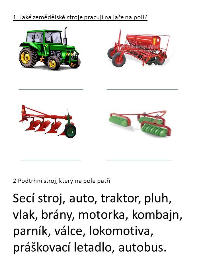 1. Jaké zemědělské stroje pracují na jaře na poli? 2 Podtrhni stroj, který na pole patří Secí stroj, auto, traktor, pluh, vlak, brány, motorka, kombaj