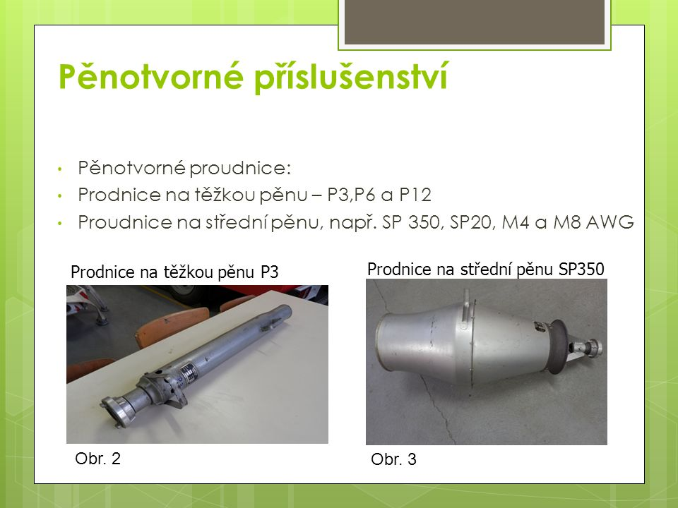 Pěnotvorné příslušenství Pěnotvorné proudnice: Prodnice na těžkou pěnu – P3,P6 a P12 Proudnice na střední pěnu, např. SP 350, SP20, M4 a M8 AWG Prodni