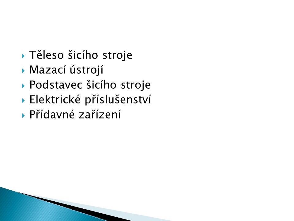  Těleso šicího stroje  Mazací ústrojí  Podstavec šicího stroje  Elektrické příslušenství  Přídavné zařízení