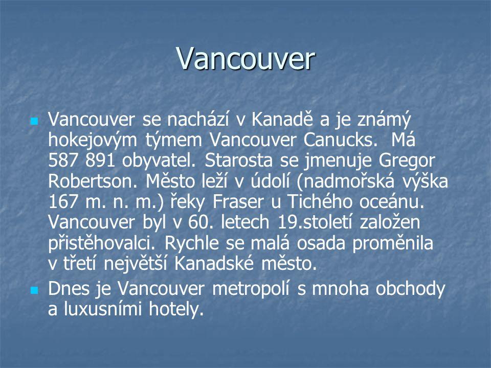 Vancouver Vancouver se nachází v Kanadě a je známý hokejovým týmem Vancouver Canucks. Má 587 891 obyvatel. Starosta se jmenuje Gregor Robertson. Město