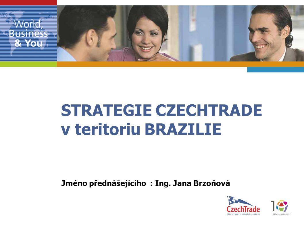 STRATEGIE CZECHTRADE v teritoriu BRAZILIE Jméno přednášejícího : Ing. Jana Brzoňová