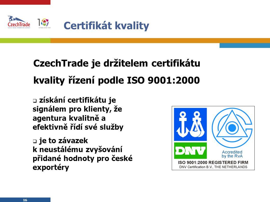 16 Certifikát kvality  získání certifikátu je signálem pro klienty, že agentura kvalitně a efektivně řídí své služby  je to závazek k neustálému zvyšování přidané hodnoty pro české exportéry CzechTrade je držitelem certifikátu kvality řízení podle ISO 9001:2000