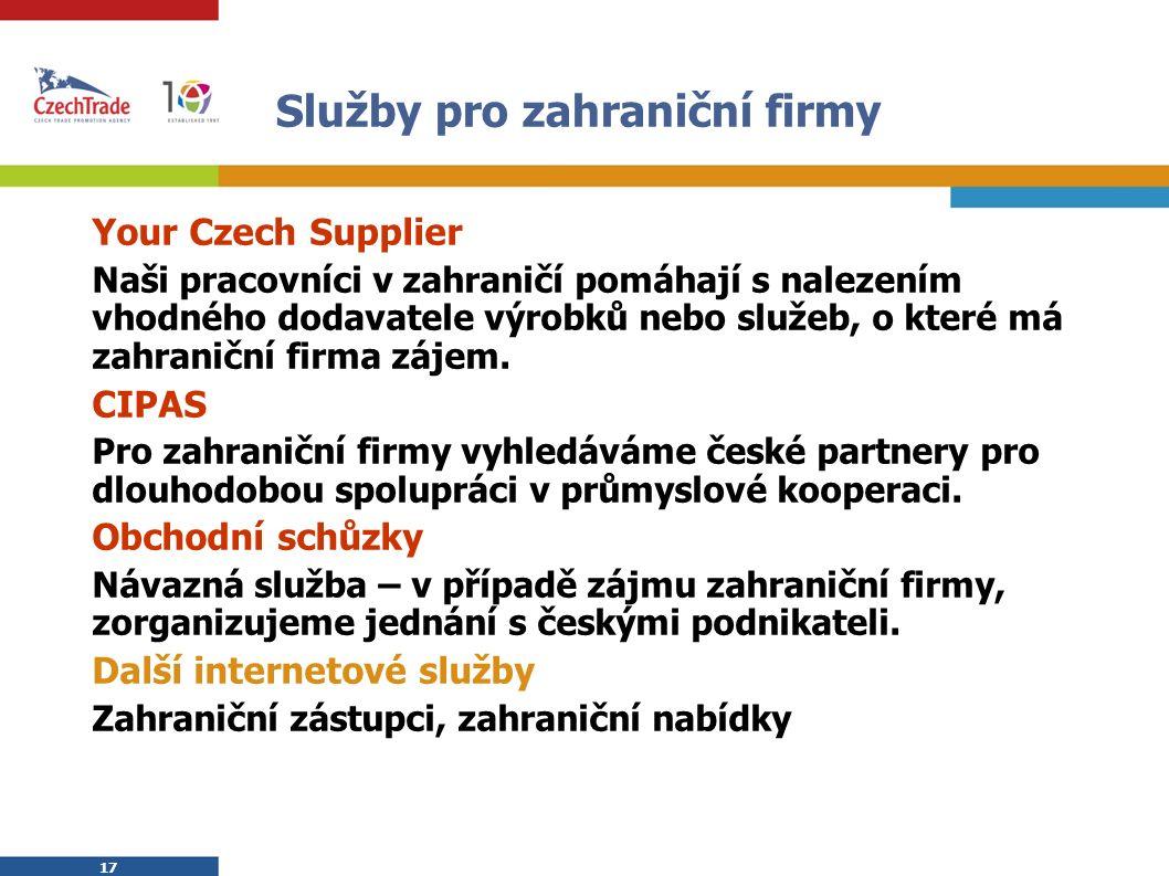 17 Služby pro zahraniční firmy Your Czech Supplier Naši pracovníci v zahraničí pomáhají s nalezením vhodného dodavatele výrobků nebo služeb, o které má zahraniční firma zájem.