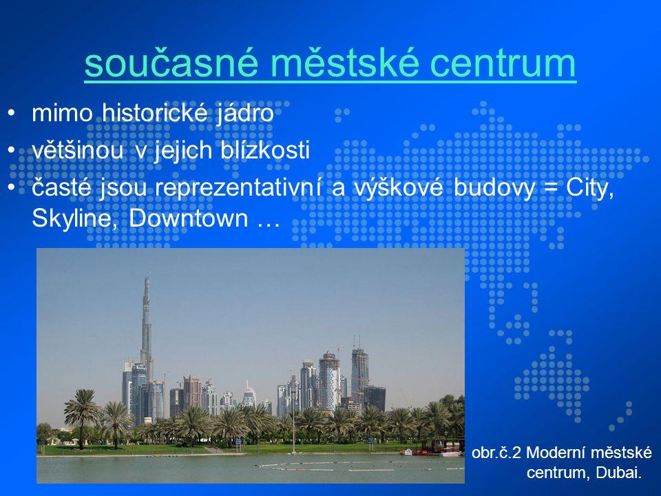 současné městské centrum mimo historické jádro většinou v jejich blízkosti časté jsou reprezentativní a výškové budovy = City, Skyline, Downtown … obr.č.2 Moderní městské centrum, Dubai.