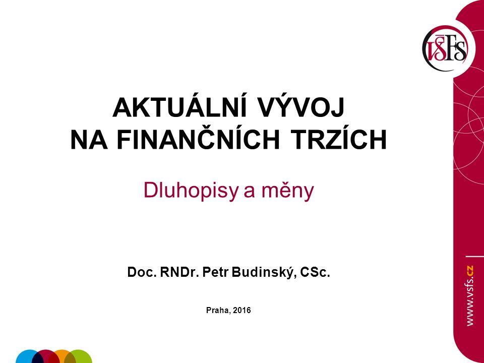 AKTUÁLNÍ VÝVOJ NA FINANČNÍCH TRZÍCH Dluhopisy a měny Doc. RNDr. Petr Budinský, CSc. Praha, 2016