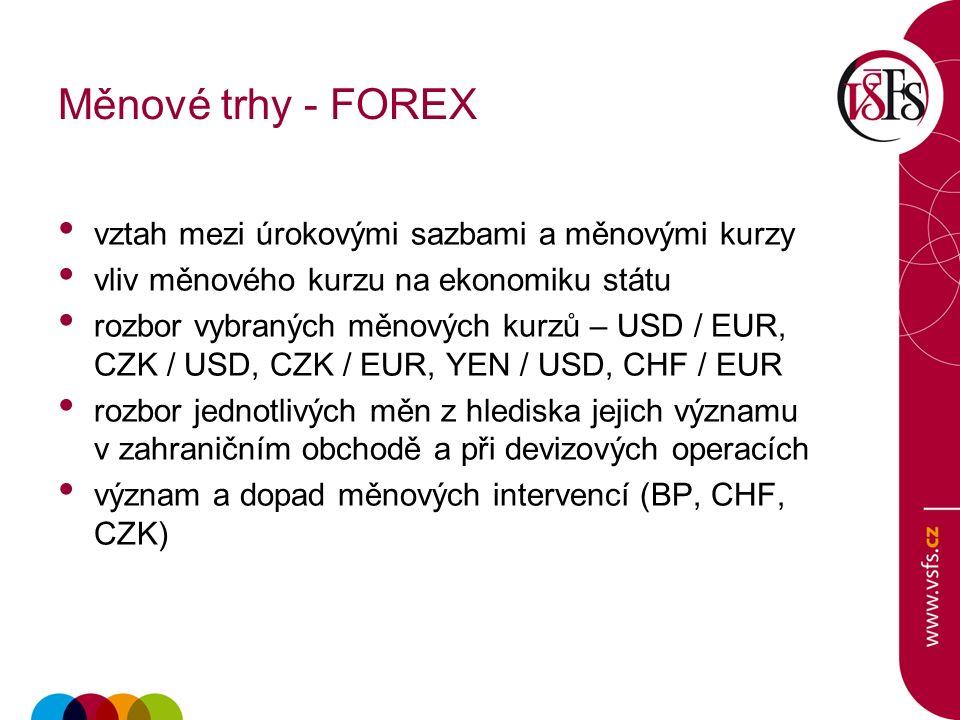 Měnové trhy - FOREX vztah mezi úrokovými sazbami a měnovými kurzy vliv měnového kurzu na ekonomiku státu rozbor vybraných měnových kurzů – USD / EUR, CZK / USD, CZK / EUR, YEN / USD, CHF / EUR rozbor jednotlivých měn z hlediska jejich významu v zahraničním obchodě a při devizových operacích význam a dopad měnových intervencí (BP, CHF, CZK)