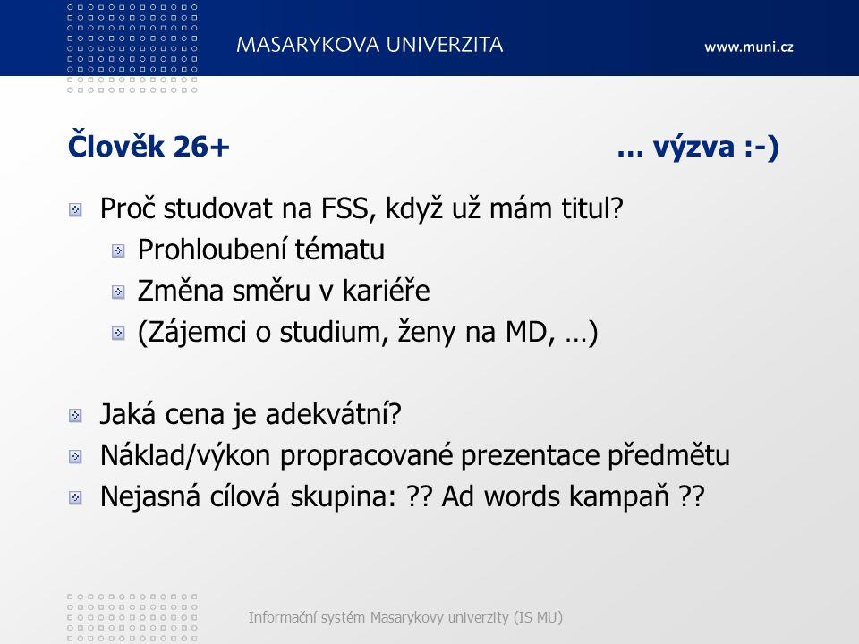 Informační systém Masarykovy univerzity (IS MU) Člověk 26+ … výzva :-) Proč studovat na FSS, když už mám titul? Prohloubení tématu Změna směru v karié