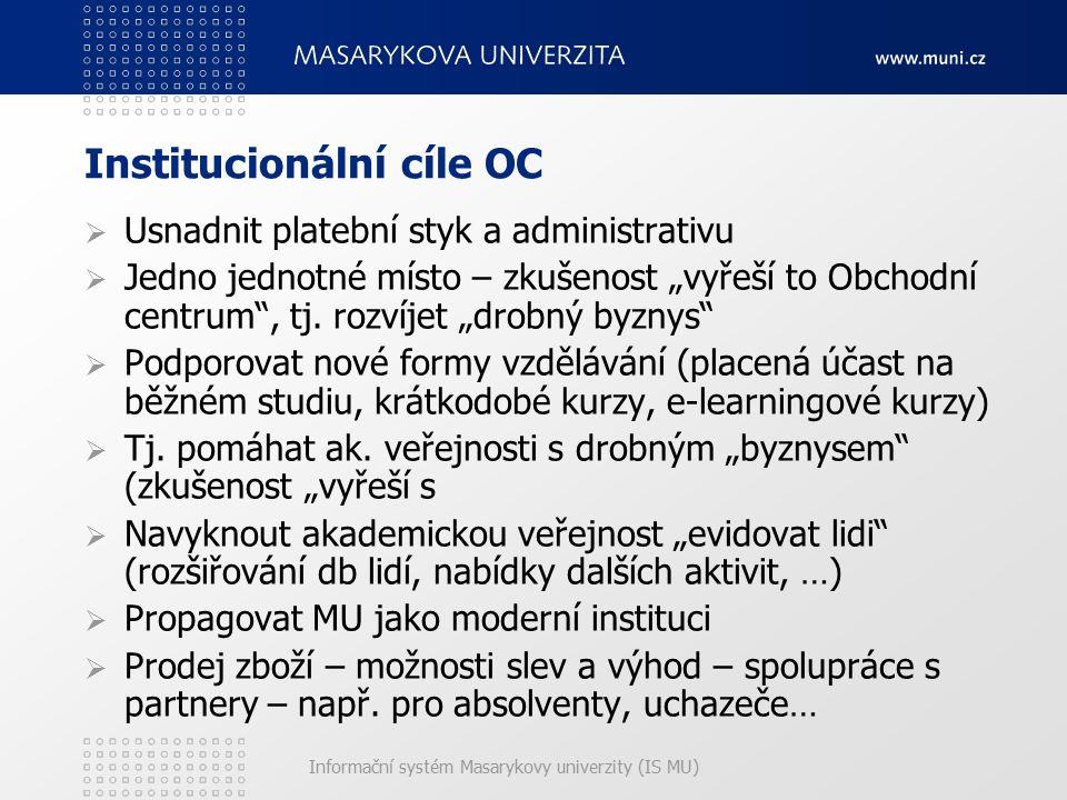 """Informační systém Masarykovy univerzity (IS MU) Institucionální cíle OC  Usnadnit platební styk a administrativu  Jedno jednotné místo – zkušenost """"vyřeší to Obchodní centrum , tj."""