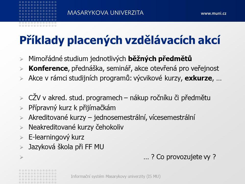 Informační systém Masarykovy univerzity (IS MU) Příklady placených vzdělávacích akcí  Mimořádné studium jednotlivých běžných předmětů  Konference, přednáška, seminář, akce otevřená pro veřejnost  Akce v rámci studijních programů: výcvikové kurzy, exkurze, …  CŽV v akred.