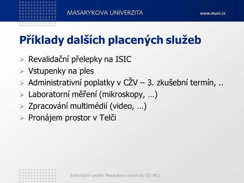 Informační systém Masarykovy univerzity (IS MU) Příklady dalších placených služeb  Revalidační přelepky na ISIC  Vstupenky na ples  Administrativní poplatky v CŽV – 3.